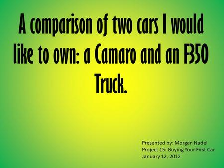A comparison of two cars I would like to own: a Camaro and an F350 Truck. Presented by: Morgan Nadel Project 15: Buying Your First Car January 12, 2012.