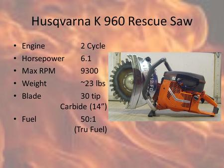 "Husqvarna K 960 Rescue Saw Engine2 Cycle Horsepower6.1 Max RPM9300 Weight~23 lbs Blade30 tip Carbide (14"") Fuel50:1 (Tru Fuel)"