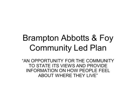"Brampton Abbotts & Foy Community Led Plan ""AN OPPORTUNITY FOR THE COMMUNITY TO STATE ITS VIEWS AND PROVIDE INFORMATION ON HOW PEOPLE FEEL ABOUT WHERE THEY."