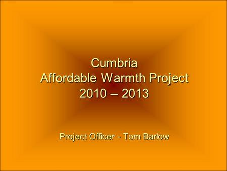 Cumbria Affordable Warmth Project 2010 – 2013 Project Officer - Tom Barlow.