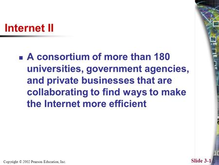 Copyright © 2002 Pearson Education, Inc. Slide 3-1 Internet II A consortium of more than 180 universities, government agencies, and private businesses.