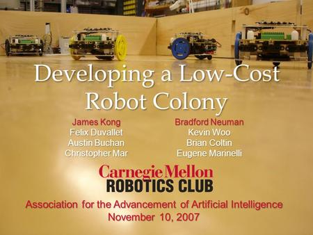 Developing a Low-Cost Robot Colony Association for the Advancement of Artificial Intelligence November 10, 2007 James Kong Felix Duvallet Austin Buchan.