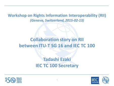 Workshop on Rights Information Interoperability (RII) (Geneva, Switzerland, 2015-02-13) Collaboration story on RII between ITU-T SG 16 and IEC TC 100 Tadashi.
