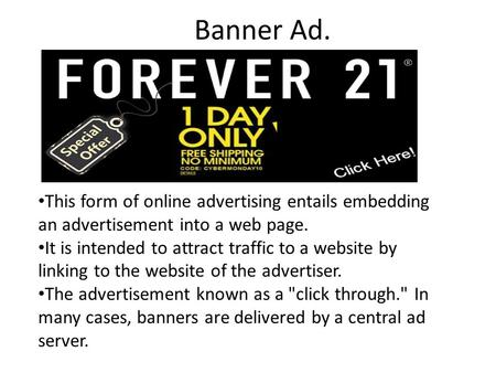 Banner Ad. This form of online advertising entails embedding an advertisement into a web page. It is intended to attract traffic to a website by linking.