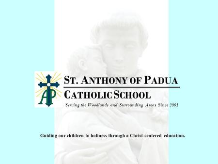 S T. A NTHONY OF P ADUA C ATHOLIC S CHOOL Serving the Woodlands and Surrounding Areas Since 2001 Guiding our children to holiness through a Christ-centered.