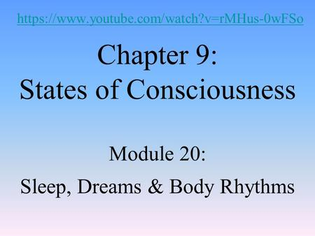 Chapter 9: States of Consciousness Module 20: Sleep, Dreams & Body Rhythms https://www.youtube.com/watch?v=rMHus-0wFSo.