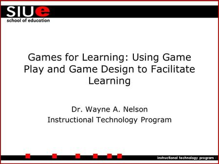 Department of educational leadership instructional technology program Games for Learning: Using Game Play and Game Design to Facilitate Learning Dr. Wayne.