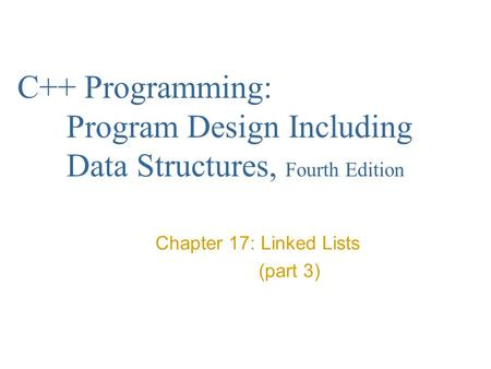 C++ Programming: Program Design Including Data Structures, Fourth Edition Chapter 17: Linked Lists (part 3)