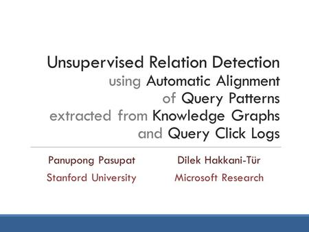 Unsupervised Relation Detection using Automatic Alignment of Query Patterns extracted from Knowledge Graphs and Query Click Logs Panupong PasupatDilek.