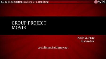 CS 3043 Social Implications Of Computing Keith A. Pray Instructor socialimps.keithpray.net GROUP PROJECT MOVIE.