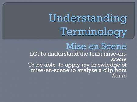 Mise en Scene LO: To understand the term mise-en- scene To be able to apply my knowledge of mise-en-scene to analyse a clip from Rome.