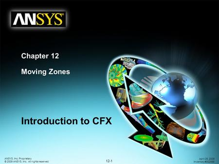 12-1 ANSYS, Inc. Proprietary © 2009 ANSYS, Inc. All rights reserved. April 28, 2009 Inventory #002598 Chapter 12 Moving Zones Introduction to CFX.