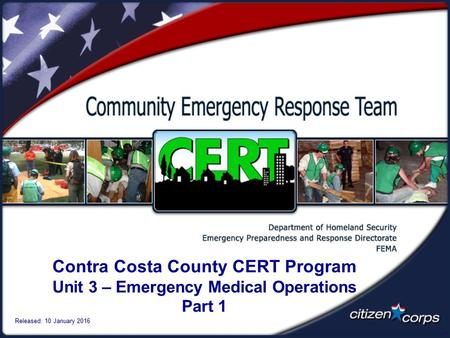 Contra Costa County CERT Program Unit 3 – Emergency Medical Operations Part 1 Released: 10 January 2016.