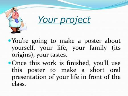 Your project You're going to make a poster about yourself, your life, your family (its origins), your tastes. Once this work is finished, you'll use this.