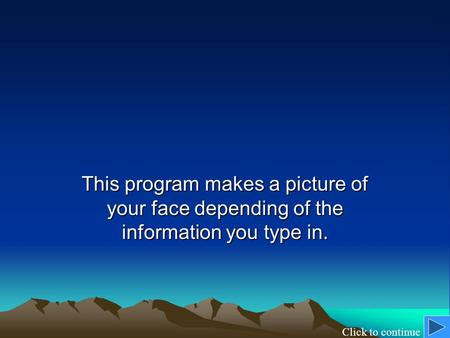 This program makes a picture of your face depending of the information you type in. Click to continue.