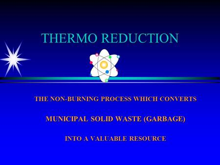 THERMO REDUCTION THE NON-BURNING PROCESS WHICH CONVERTS MUNICIPAL SOLID WASTE (GARBAGE) INTO A VALUABLE RESOURCE.