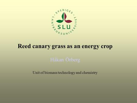 Reed canary grass as an energy crop Håkan Örberg Unit of biomass technology and chemistry.