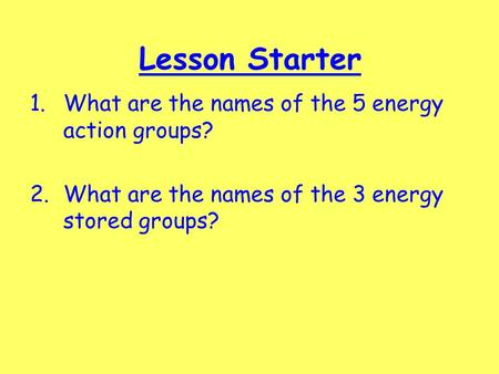 Lesson Starter 1.What are the names of the 5 energy action groups? 2.What are the names of the 3 energy stored groups?