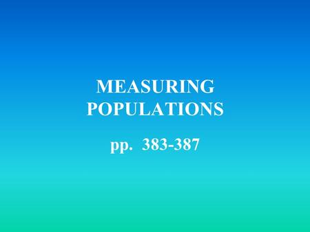 MEASURING POPULATIONS pp. 383-387. birth rate: # of births per given time death rate: # of deaths per given time Growth rate: the amount a population.