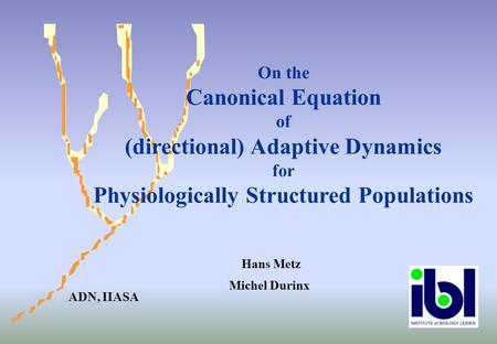 Hans Metz Michel Durinx On the Canonical Equation of (directional) Adaptive Dynamics for Physiologically Structured Populations ADN, IIASA.