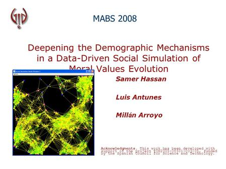 Deepening the Demographic Mechanisms in a Data-Driven Social Simulation of Moral Values Evolution Samer Hassan Luis Antunes Mill á n Arroyo MABS 2008 Acknowledgments.
