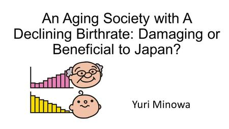 An Aging Society with A Declining Birthrate: Damaging or Beneficial to Japan? Yuri Minowa.