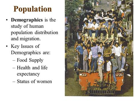 Population Demographics is the study of human population distribution and migration. Key Issues of Demographics are: –Food Supply –Health and life expectancy.