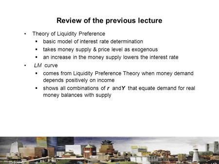 Review of the previous lecture Theory of Liquidity Preference  basic model of interest rate determination  takes money supply & price level as exogenous.