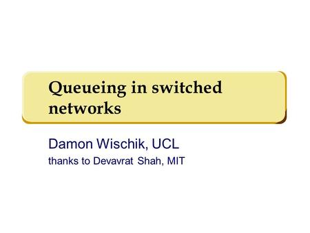 Queueing in switched networks Damon Wischik, UCL thanks to Devavrat Shah, MIT TexPoint fonts used in EMF. Read the TexPoint manual before you delete this.