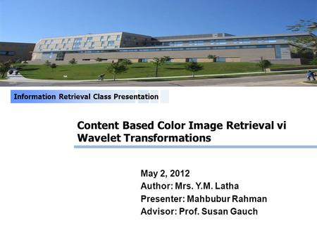 Content Based Color Image Retrieval vi Wavelet Transformations Information Retrieval Class Presentation May 2, 2012 Author: Mrs. Y.M. Latha Presenter: