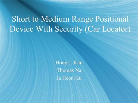 Short to Medium Range Positional Device With Security (Car Locator) Hong J. Kim Thomas Na Ja Heon Ku Hong J. Kim Thomas Na Ja Heon Ku.