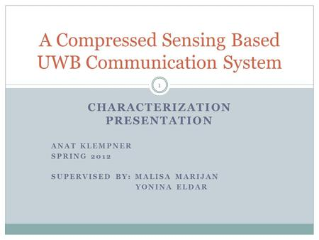 CHARACTERIZATION PRESENTATION ANAT KLEMPNER SPRING 2012 SUPERVISED BY: MALISA MARIJAN YONINA ELDAR A Compressed Sensing Based UWB Communication System.