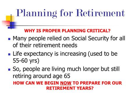 Planning for Retirement WHY IS PROPER PLANNING CRITICAL? Many people relied on Social Security for all of their retirement needs Life expectancy is increasing.