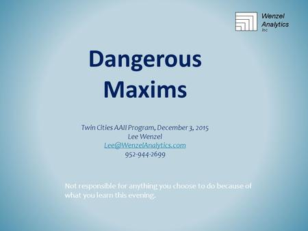 Twin Cities AAII Program, December 3, 2015 Lee Wenzel 952-944-2699 Dangerous Maxims Not responsible for anything you choose to.