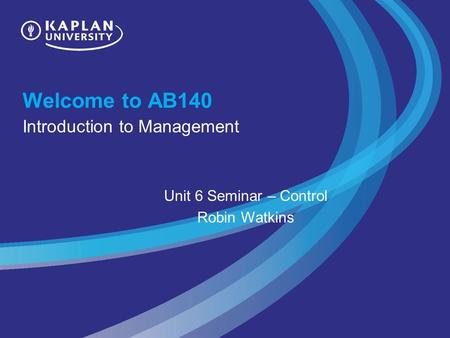 Welcome to AB140 Introduction to Management Unit 6 Seminar – Control Robin Watkins.