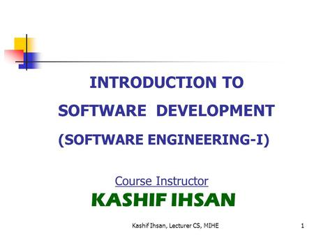 INTRODUCTION TO SOFTWARE DEVELOPMENT (SOFTWARE ENGINEERING-I) Course Instructor KASHIF IHSAN 1Kashif Ihsan, Lecturer CS, MIHE.