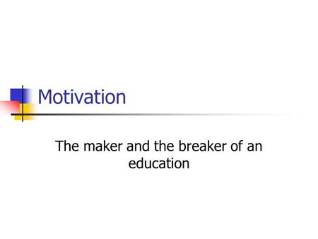 Motivation The maker and the breaker of an education.