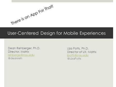 User-Centered Design for Mobile Experiences Dean Rehberger, Ph.D. Director, Liza Potts, Ph.D. Director.