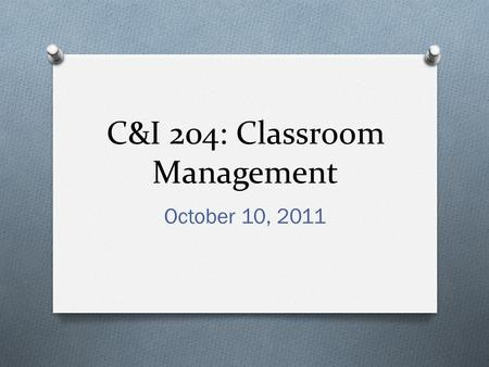 C&I 204: Classroom Management October 10, 2011. Today's Class O Discuss Teacher Responsibilities for management. O Explore teacher resources O Discuss.