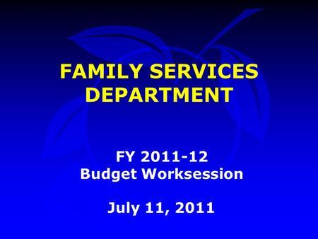 FAMILY SERVICES DEPARTMENT FY 2011-12 Budget Worksession July 11, 2011.