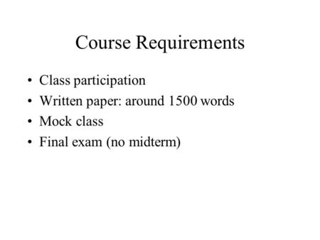 Course Requirements Class participation Written paper: around 1500 words Mock class Final exam (no midterm)