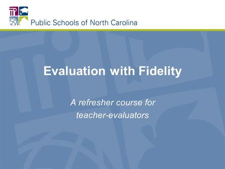 Evaluation with Fidelity A refresher course for teacher-evaluators.