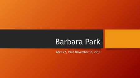 Barbara Park April 27, 1947-November 15, 2013. Barbara's Life Barbara was very passionate about supporting causes such as the Make-A-Wish Foundation and.