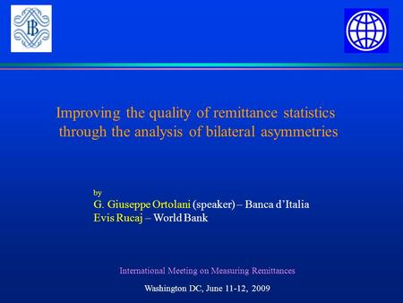 Improving the quality of remittance statistics through the analysis of bilateral asymmetries International Meeting on Measuring Remittances Washington.