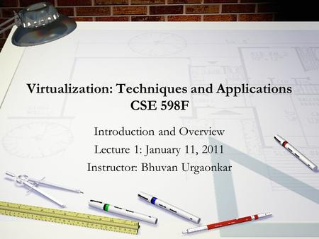 Virtualization: Techniques and Applications CSE 598F Introduction and Overview Lecture 1: January 11, 2011 Instructor: Bhuvan Urgaonkar.