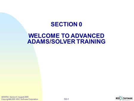S0-1 ADM703, Section 0, August 2005 Copyright  2005 MSC.Software Corporation SECTION 0 WELCOME TO ADVANCED ADAMS/SOLVER TRAINING.