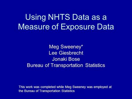 Using NHTS Data as a Measure of Exposure Data Meg Sweeney* Lee Giesbrecht Jonaki Bose Bureau of Transportation Statistics This work was completed while.