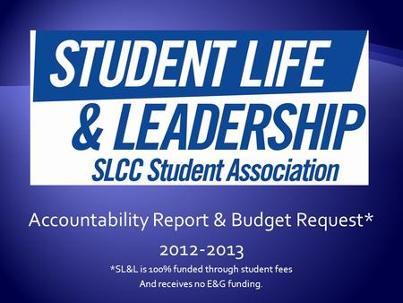 Accountability Report & Budget Request* 2012-2013 *SL&L is 100% funded through student fees And receives no E&G funding.