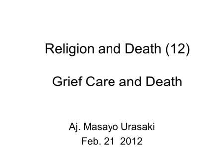Religion and Death (12) Grief Care and Death Aj. Masayo Urasaki Feb. 21 2012.