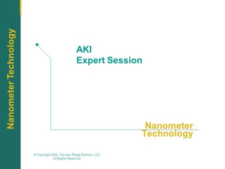 Nanometer Technology © Copyright 2002, Fairview Ridge Partners, LLC All Rights Reserved Nanometer Technology AKI Expert Session.